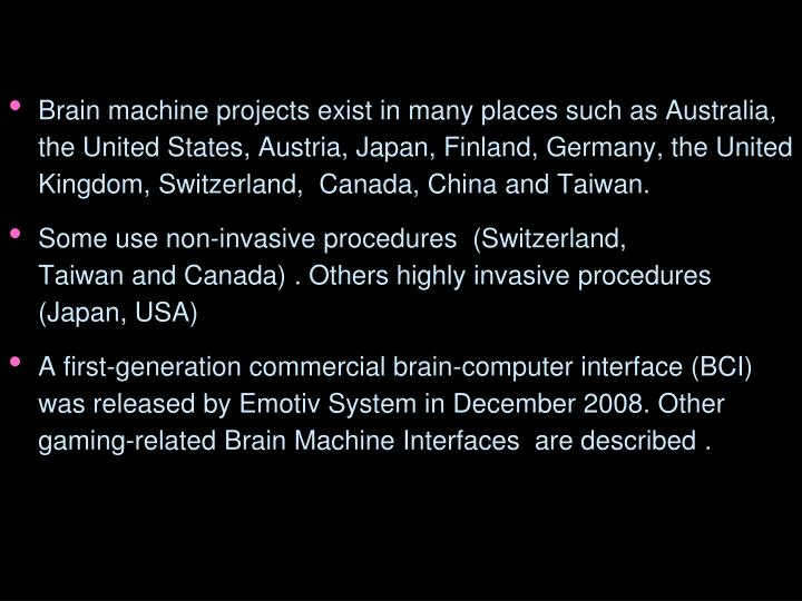 Brain machine projects exist in many places such as Australia, the United States, Austria, Japan, Finland, Germany, the United Kingdom, Switzerland,  Canada, China and Taiwan.