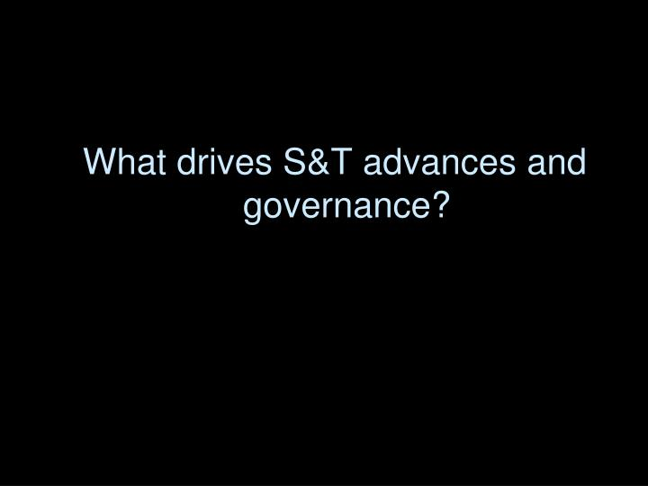 What drives S&T advances and governance?