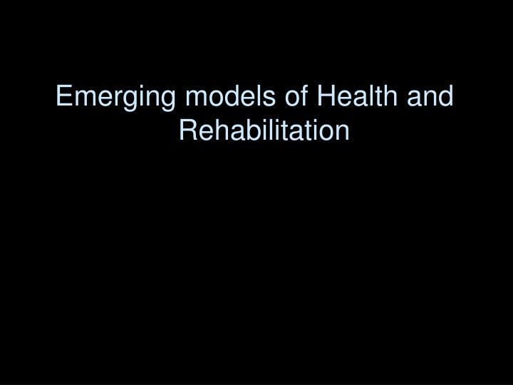 Emerging models of Health and Rehabilitation