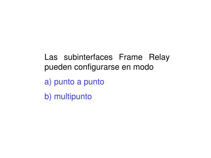 Las subinterfaces Frame Relay pueden configurarse en modo