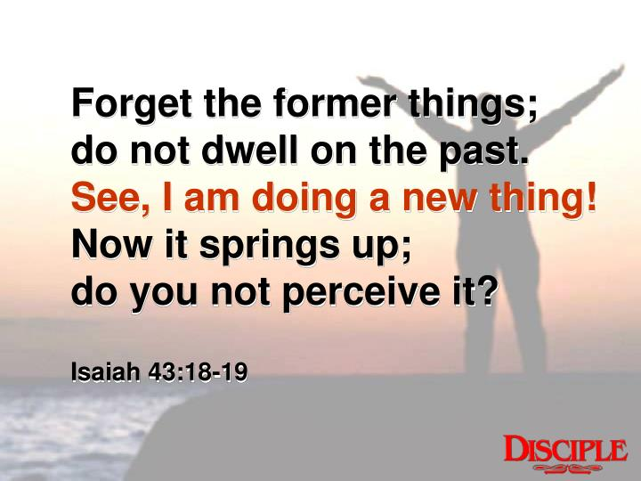Forget the former things;