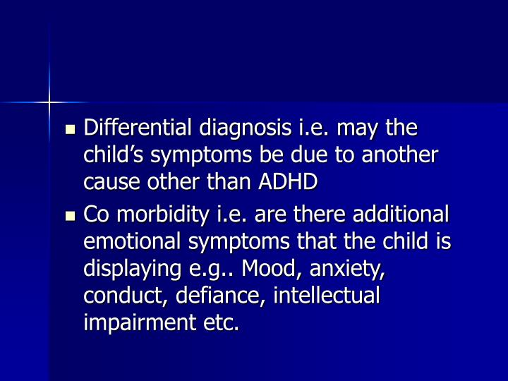 Differential diagnosis i.e. may the child's symptoms be due to another cause other than ADHD