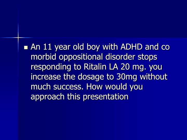 An 11 year old boy with ADHD and co morbid oppositional disorder stops responding to Ritalin LA 20 mg. you increase the dosage to 30mg without much success. How would you approach this presentation