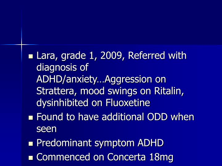 Lara, grade 1, 2009, Referred with diagnosis of ADHD/anxiety…Aggression on Strattera, mood swings on Ritalin, dysinhibited on Fluoxetine