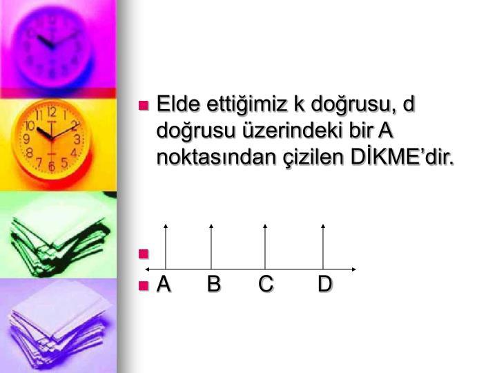 Elde ettiimiz k dorusu, d dorusu zerindeki bir A noktasndan izilen DKMEdir.