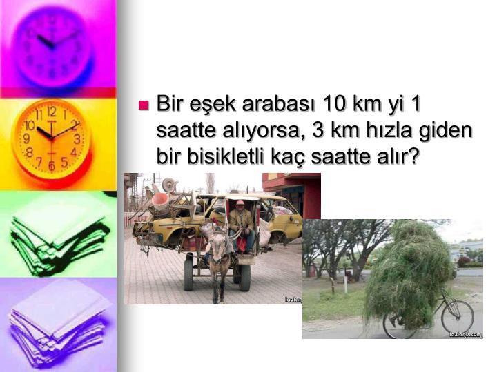 Bir eşek arabası 10 km yi 1 saatte alıyorsa, 3 km hızla giden bir bisikletli kaç saatte alır?