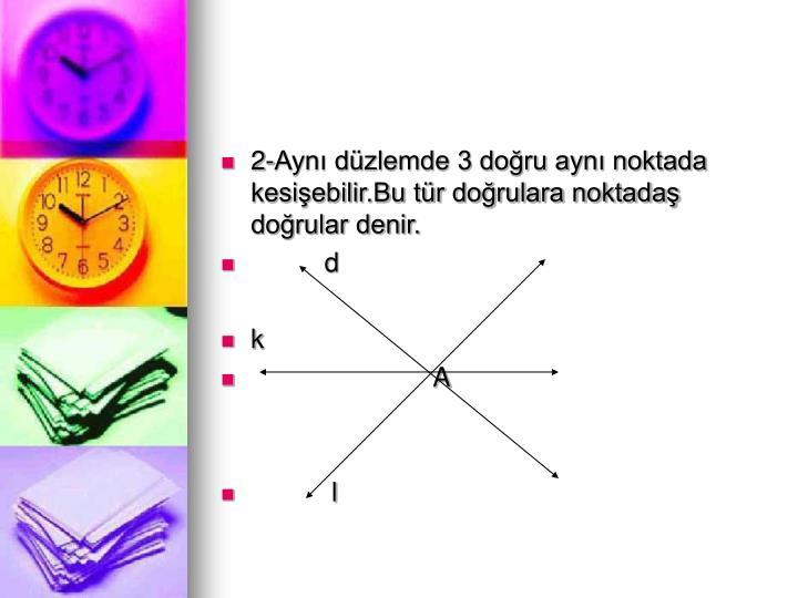 2-Aynı düzlemde 3 doğru aynı noktada kesişebilir.Bu tür doğrulara noktadaş doğrular denir.