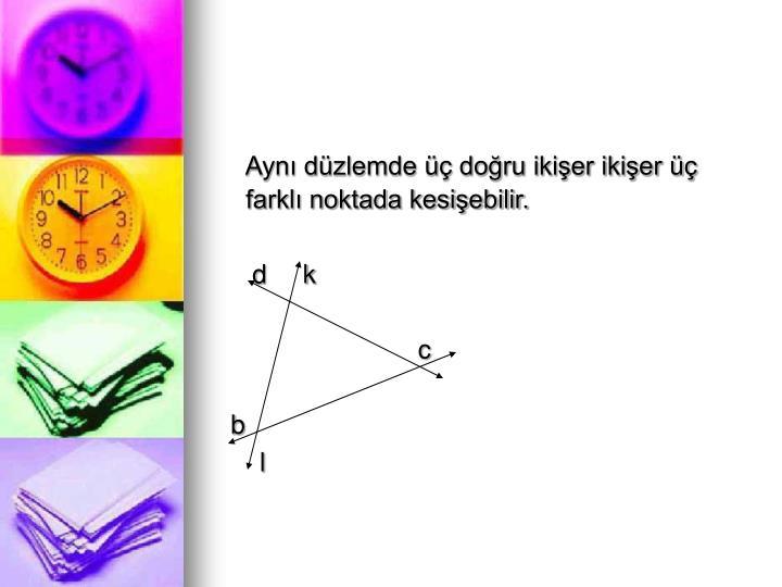 Aynı düzlemde üç doğru ikişer ikişer üç farklı noktada kesişebilir.