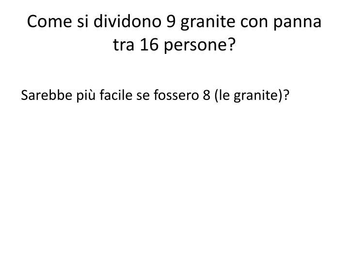 Come si dividono 9 granite con panna tra 16 persone?