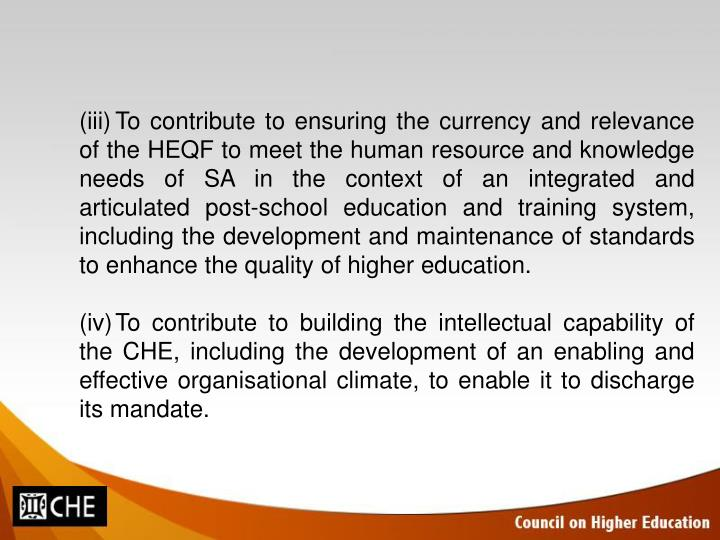 (iii)To contribute to ensuring the currency and relevance of the HEQF to meet the human resource and knowledge needs of SA in the context of an integrated and articulated post-school education and training system, including the development and maintenance of standards to enhance the quality of higher education.