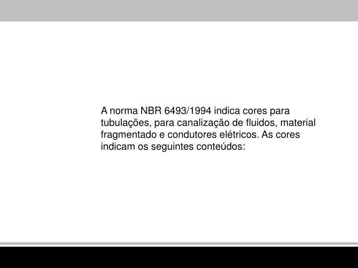 A norma NBR 6493/1994 indica cores para tubulações, para canalização de fluidos, material fragmentado e condutores elétricos. As cores indicam os seguintes conteúdos: