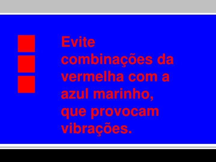 Evite combinações da vermelha com a azul marinho, que provocam vibrações.