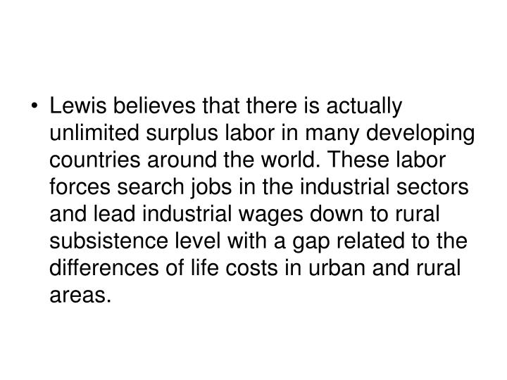 Lewis believes that there is actually unlimited surplus labor in many developing countries around the world. These labor forces search jobs in the industrial sectors and lead industrial wages down to rural subsistence level with a gap related to the differences of life costs in urban and rural areas.