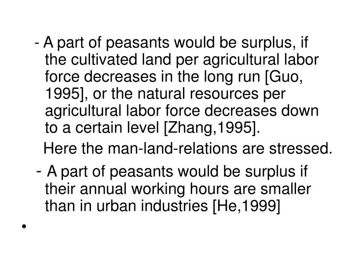 - A part of peasants would be surplus, if the cultivated land per agricultural labor force decreases in the long run [Guo, 1995], or the natural resources per agricultural labor force decreases down to a certain level [Zhang,1995].