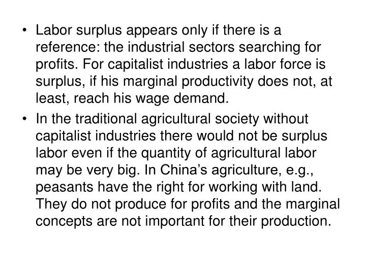 Labor surplus appears only if there is a reference: the industrial sectors searching for profits. For capitalist industries a labor force is surplus, if his marginal productivity does not, at least, reach his wage demand.
