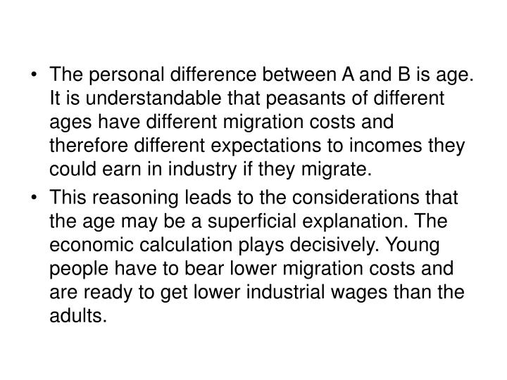 The personal difference between A and B is age. It is understandable that peasants of different ages have different migration costs and therefore different expectations to incomes they could earn in industry if they migrate.