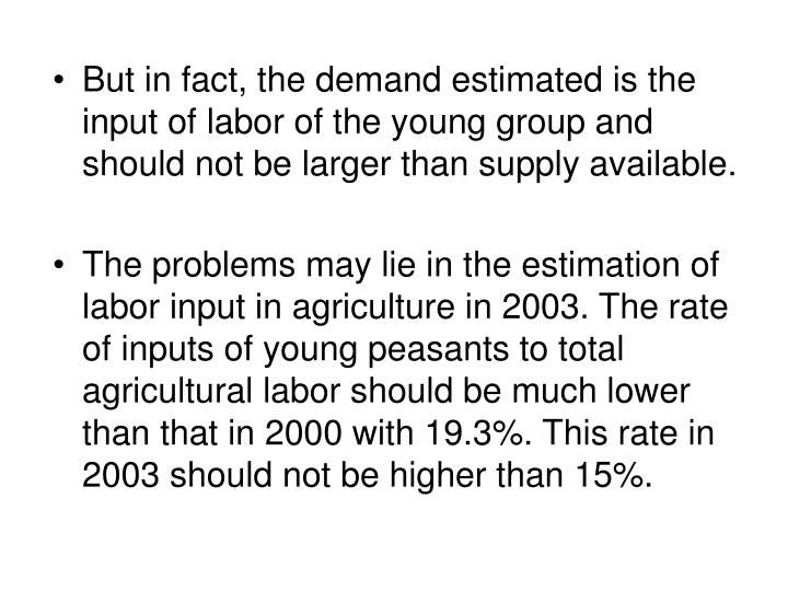 But in fact, the demand estimated is the input of labor of the young group and should not be larger than supply available.