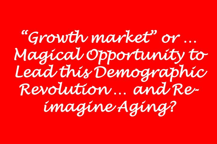 """Growth market"" or … Magical Opportunity to Lead this Demographic Revolution … and Re-imagine Aging?"