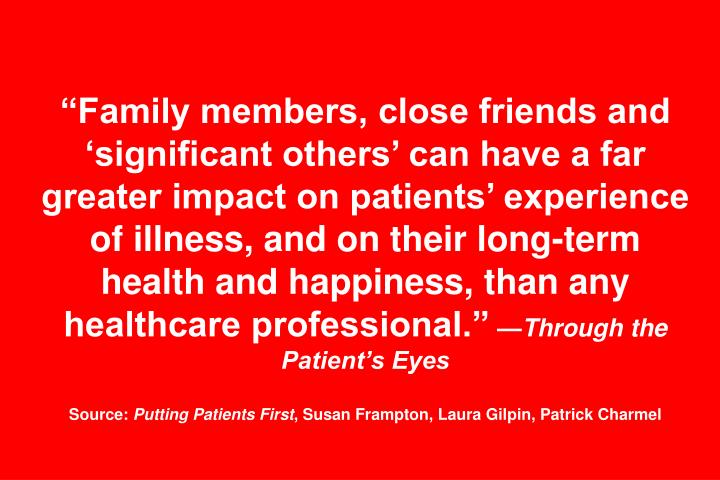 """Family members, close friends and 'significant others' can have a far greater impact on patients' experience of illness, and on their long-term health and happiness, than any healthcare professional."""