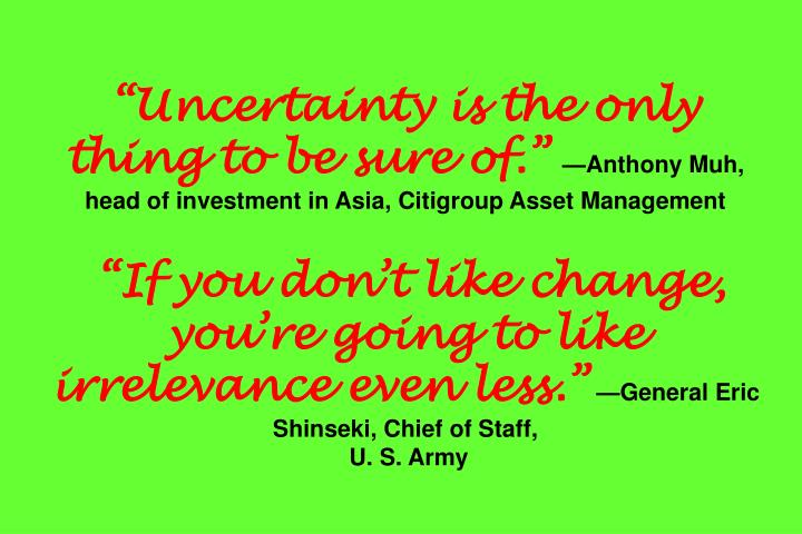 """Uncertainty is the only thing to be sure of."""