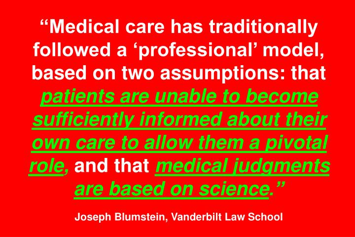 """Medical care has traditionally followed a 'professional' model, based on two assumptions: that"