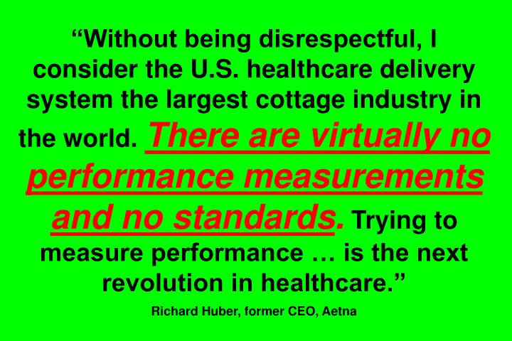 """Without being disrespectful, I consider the U.S. healthcare delivery system the largest cottage industry in the world."