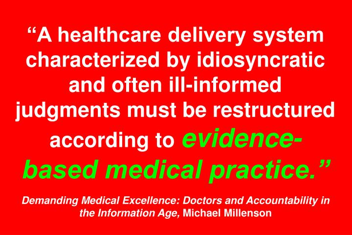 """A healthcare delivery system characterized by idiosyncratic and often ill-informed judgments must be restructured according to"