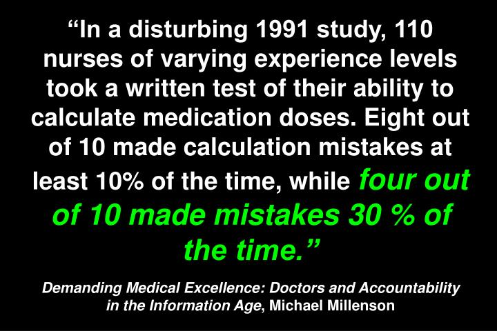 """In a disturbing 1991 study, 110 nurses of varying experience levels took a written test of their ability to calculate medication doses. Eight out of 10 made calculation mistakes at least 10% of the time, while"