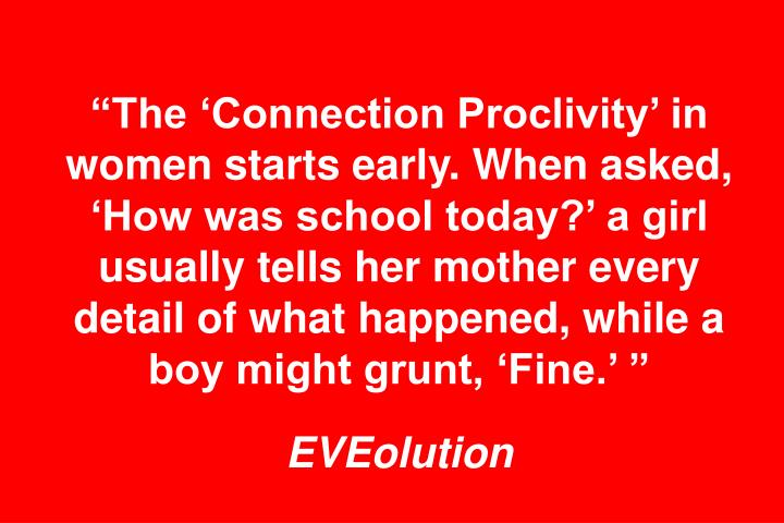 """The 'Connection Proclivity' in women starts early. When asked, 'How was school today?' a girl usually tells her mother every detail of what happened, while a boy might grunt, 'Fine.' """