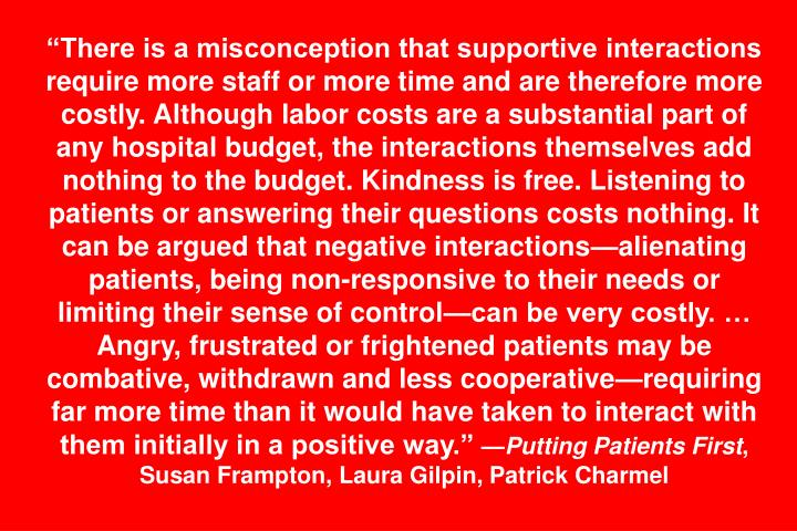 """There is a misconception that supportive interactions require more staff or more time and are therefore more costly. Although labor costs are a substantial part of any hospital budget, the interactions themselves add nothing to the budget. Kindness is free. Listening to patients or answering their questions costs nothing. It can be argued that negative interactions—alienating patients, being non-responsive to their needs or limiting their sense of control—can be very costly. … Angry, frustrated or frightened patients may be combative, withdrawn and less cooperative—requiring far more time than it would have taken to interact with them initially in a positive way."""