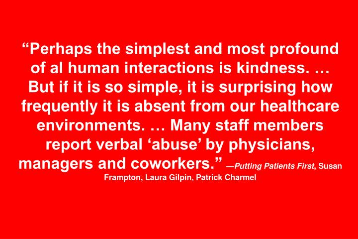 """Perhaps the simplest and most profound of al human interactions is kindness. … But if it is so simple, it is surprising how frequently it is absent from our healthcare environments. … Many staff members report verbal 'abuse' by physicians, managers and coworkers."""