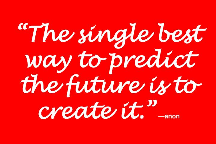 """The single best way to predict the future is to create it."""