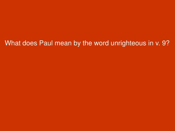 What does Paul mean by the word unrighteous in v. 9?