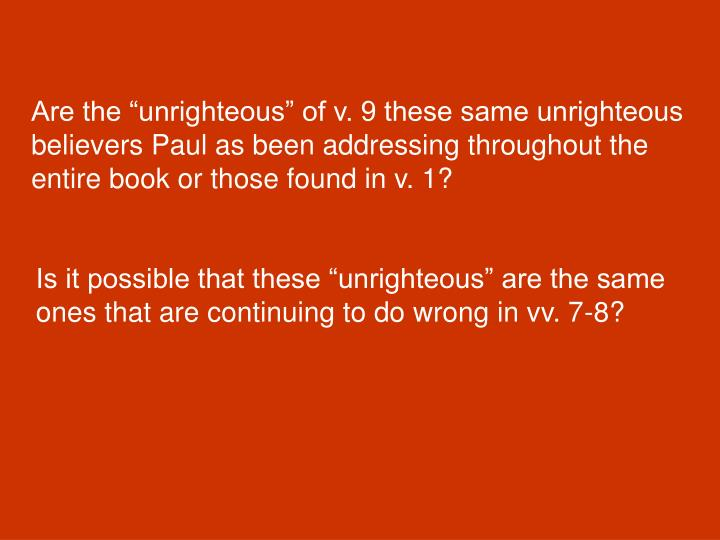 "Are the ""unrighteous"" of v. 9 these same unrighteous believers Paul as been addressing throughout the entire book or those found in v. 1?"