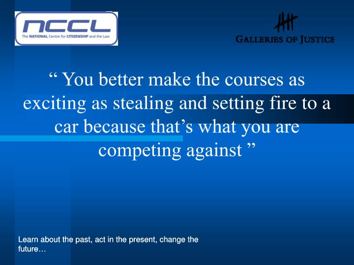 """ You better make the courses as exciting as stealing and setting fire to a car because that's what you are competing against """