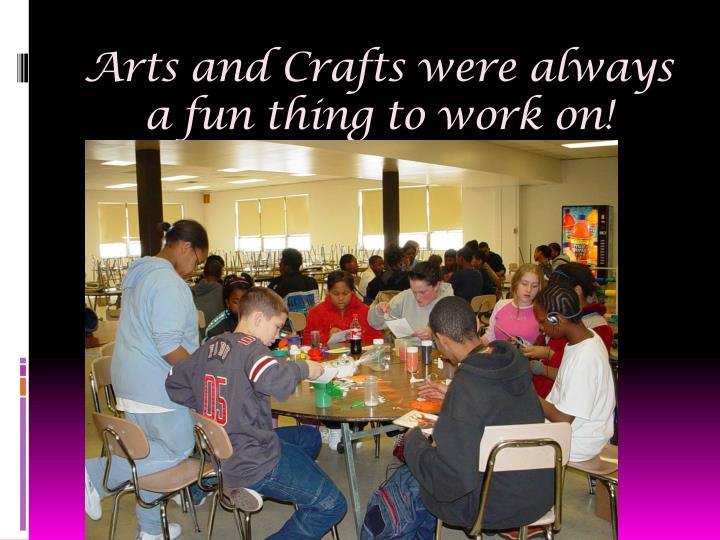 Arts and Crafts were always a fun thing to work on!