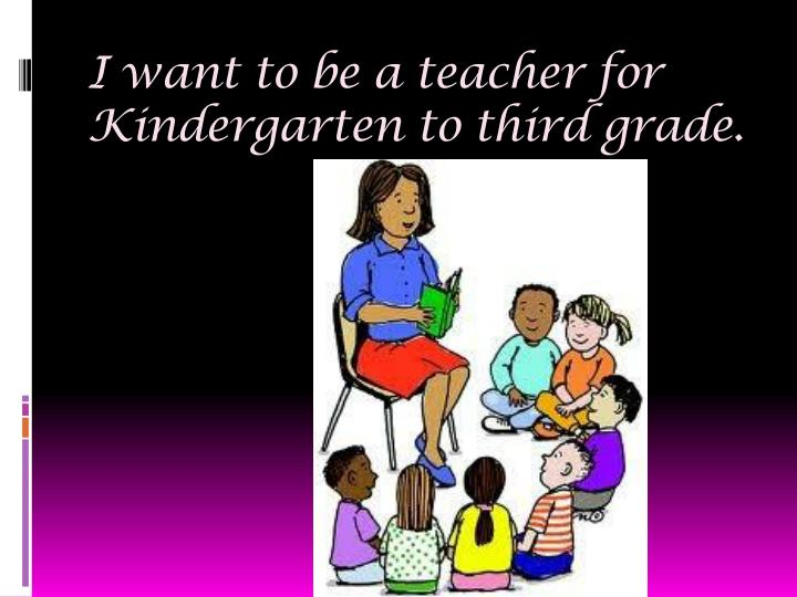 I want to be a teacher for Kindergarten to third grade.