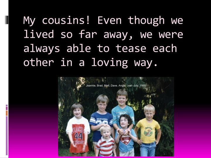 My cousins! Even though we lived so far away, we were always able to tease each other in a loving way.
