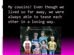 my cousins even though we lived so far away we were always able to tease each other in a loving way