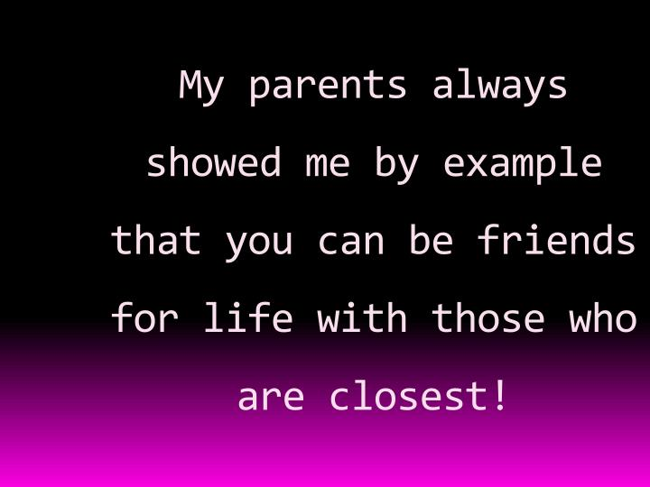My parents always showed me by example that you can be friends for life with those who are closest!