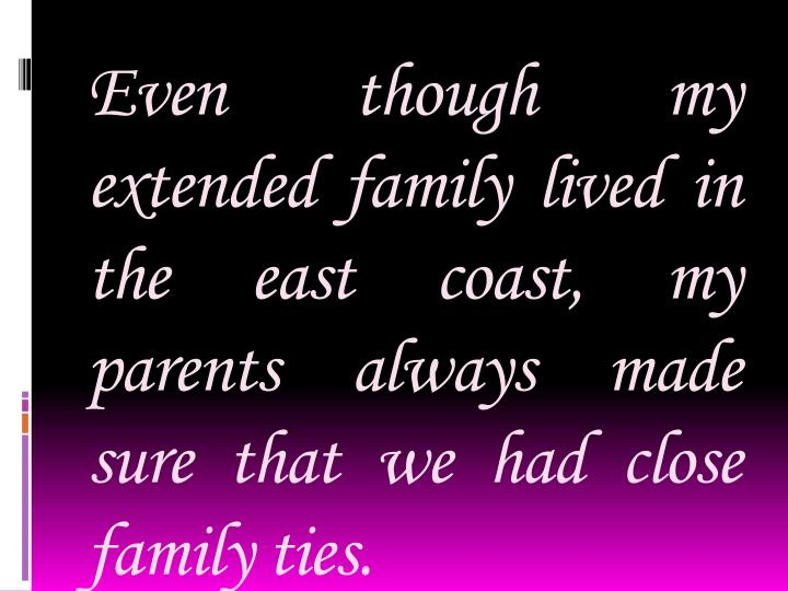 Even though my extended family lived in the east coast, my parents always made sure that we had close family ties.