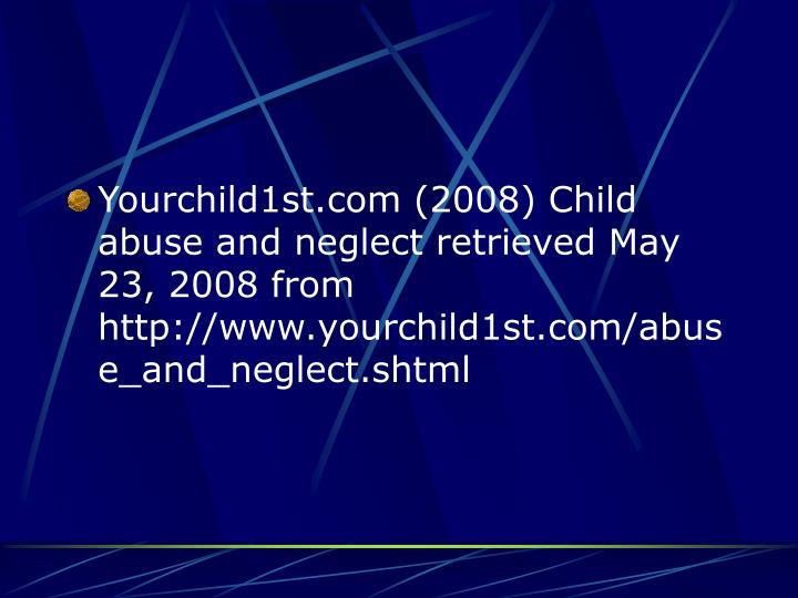 Yourchild1st.com (2008) Child abuse and neglect retrieved May 23, 2008 from http://www.yourchild1st.com/abuse_and_neglect.shtml