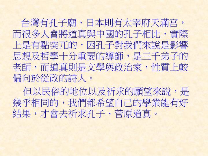 台灣有孔子廟、日本則有太宰府天滿宮,而很多人會將道真與中國的孔子相比,實際上是有點突兀的,因孔子對我們來說是影響思想及哲學十分重要的導師,是三千弟子的老師,而道真則是文學與政治家,性質上較偏向於從政的詩人。