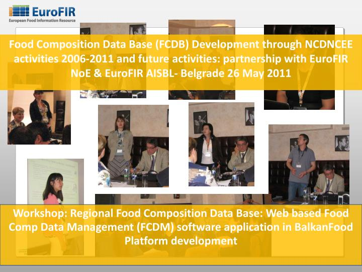 Food Composition Data Base (FCDB) Development through NCDNCEE activities 2006-2011 and future activities: partnership with EuroFIR NoE & EuroFIR AISBL- Belgrade