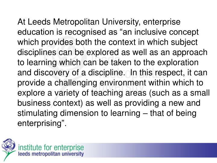 "At Leeds Metropolitan University, enterprise education is recognised as ""an inclusive concept which provides both the context in which subject disciplines can be explored as well as an approach to learning which can be taken to the exploration and discovery of a discipline.  In this respect, it can provide a challenging environment within which to explore a variety of teaching areas (such as a small business context) as well as providing a new and stimulating dimension to learning – that of being enterprising""."