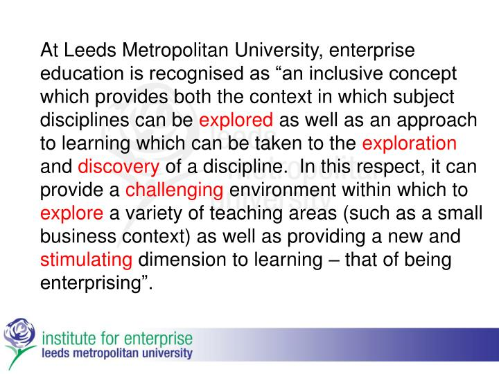 "At Leeds Metropolitan University, enterprise education is recognised as ""an inclusive concept which provides both the context in which subject disciplines can be"