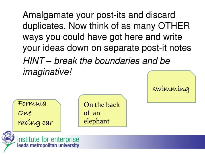 Amalgamate your post-its and discard duplicates. Now think of as many OTHER ways you could have got here and write your ideas down on separate post-it notes