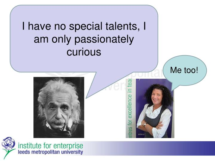 I have no special talents, I am only passionately curious