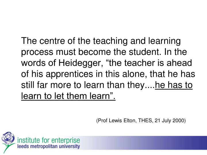 "The centre of the teaching and learning process must become the student. In the words of Heidegger, ""the teacher is ahead of his apprentices in this alone, that he has still far more to learn than they...."