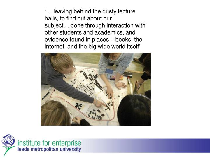 '….leaving behind the dusty lecture halls, to find out about our subject….done through interaction with other students and academics, and evidence found in places – books, the internet, and the big wide world itself'